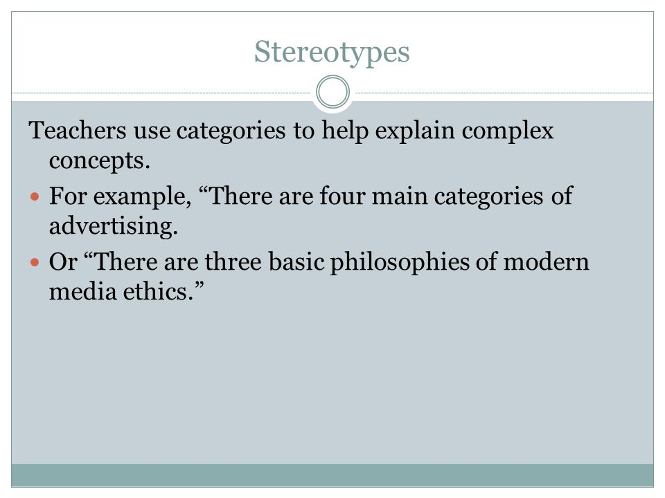 Stereotypes Teachers use categories to help explain complex concepts.