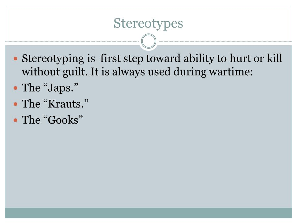 Stereotypes Stereotyping is first step toward ability to hurt or kill without guilt. It is always used during wartime: