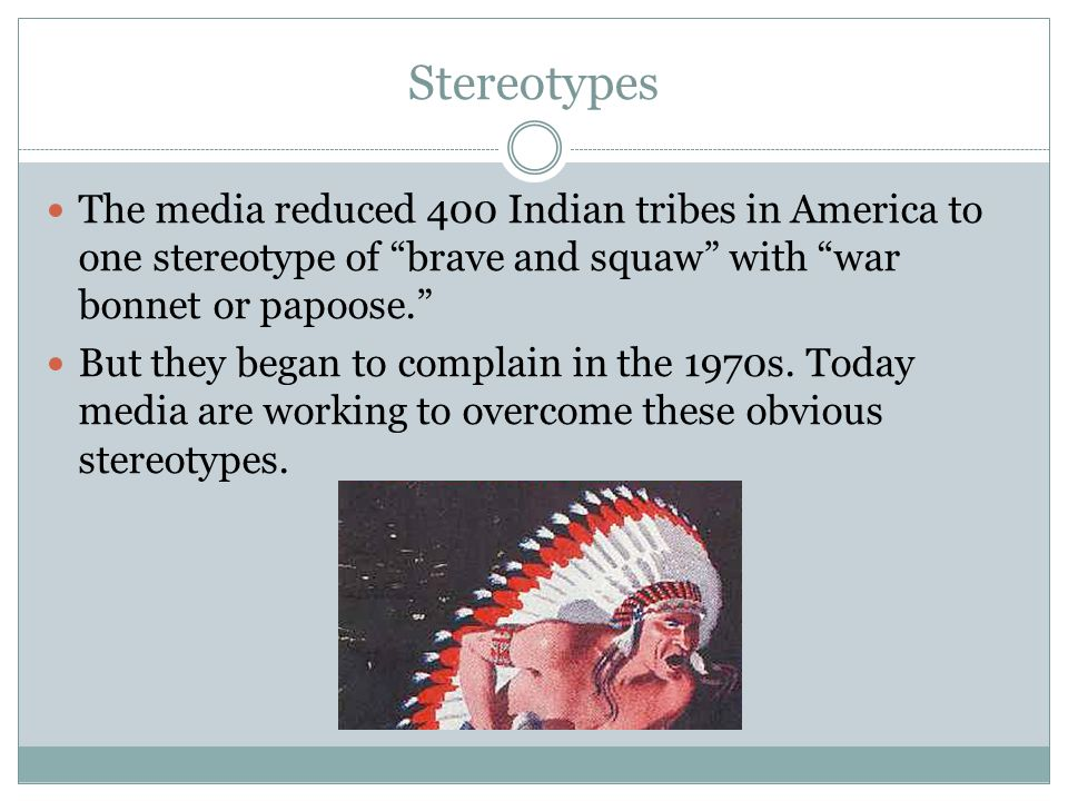 Stereotypes The media reduced 400 Indian tribes in America to one stereotype of brave and squaw with war bonnet or papoose.