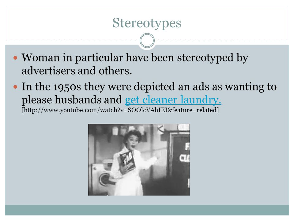 Stereotypes Woman in particular have been stereotyped by advertisers and others.