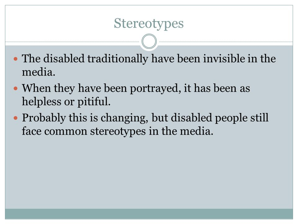 Stereotypes The disabled traditionally have been invisible in the media. When they have been portrayed, it has been as helpless or pitiful.