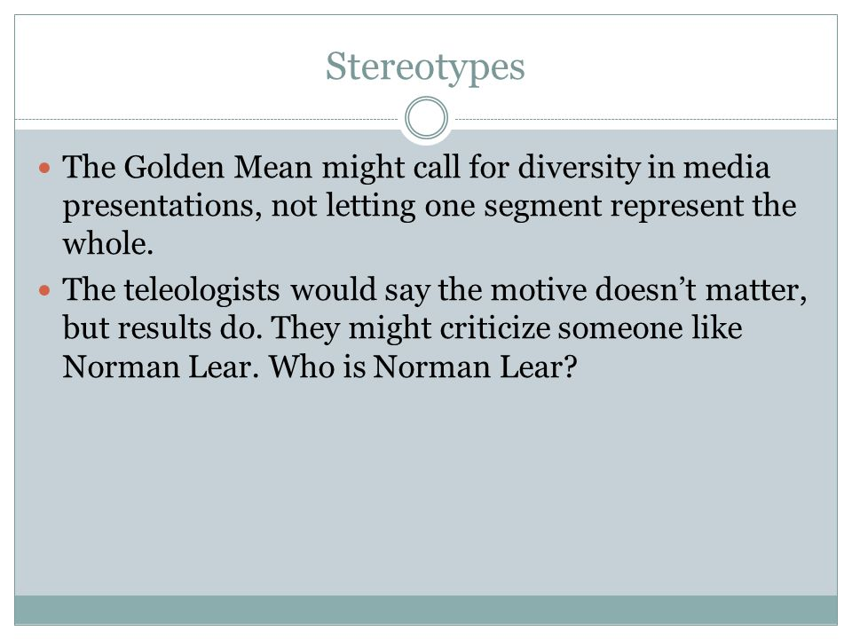Stereotypes The Golden Mean might call for diversity in media presentations, not letting one segment represent the whole.