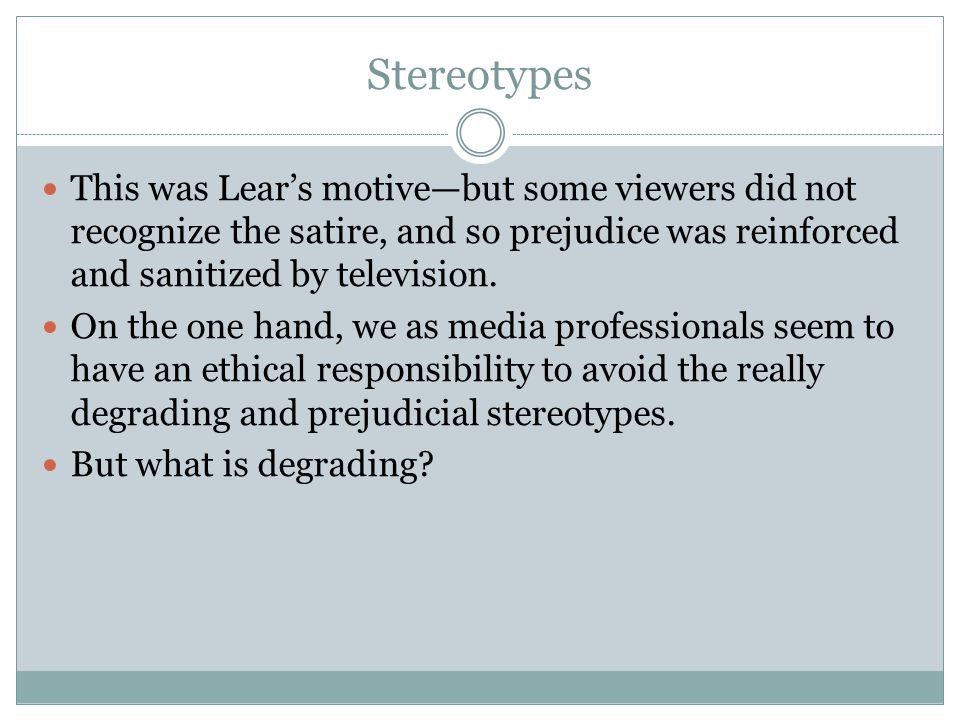 Stereotypes This was Lear's motive—but some viewers did not recognize the satire, and so prejudice was reinforced and sanitized by television.