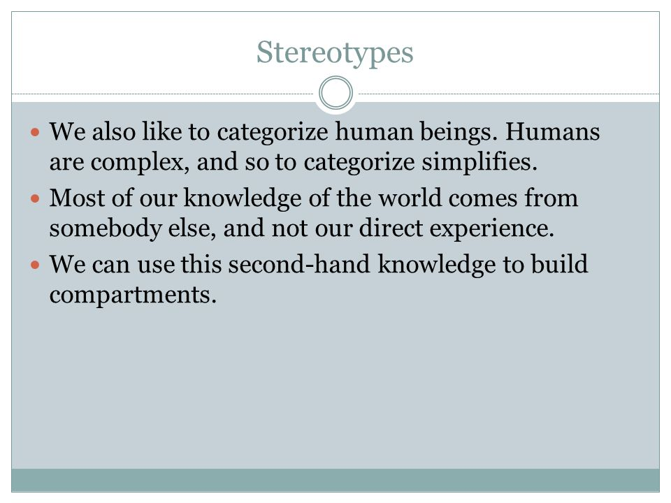 Stereotypes We also like to categorize human beings. Humans are complex, and so to categorize simplifies.