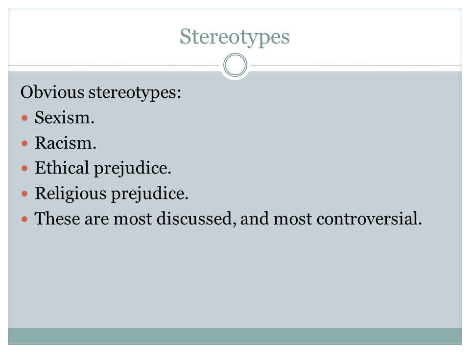 Stereotypes Obvious stereotypes: Sexism. Racism. Ethical prejudice.