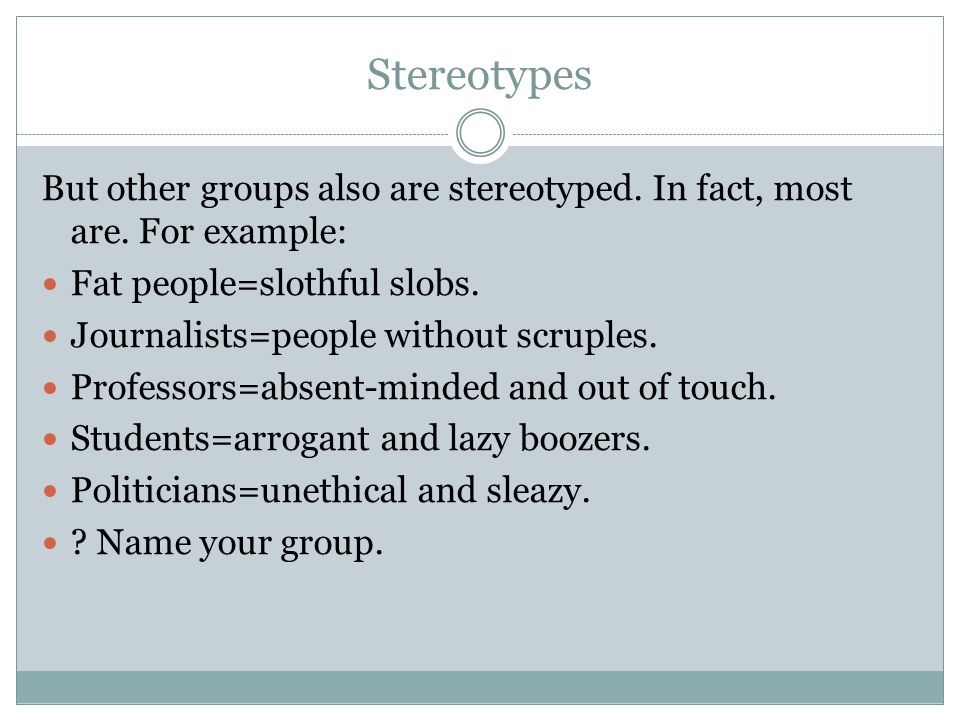 Stereotypes But other groups also are stereotyped. In fact, most are. For example: Fat people=slothful slobs.