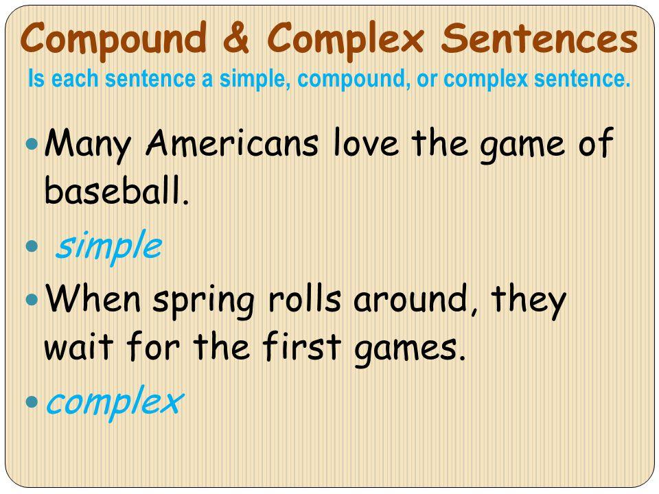 Compound & Complex Sentences Is each sentence a simple, compound, or complex sentence.