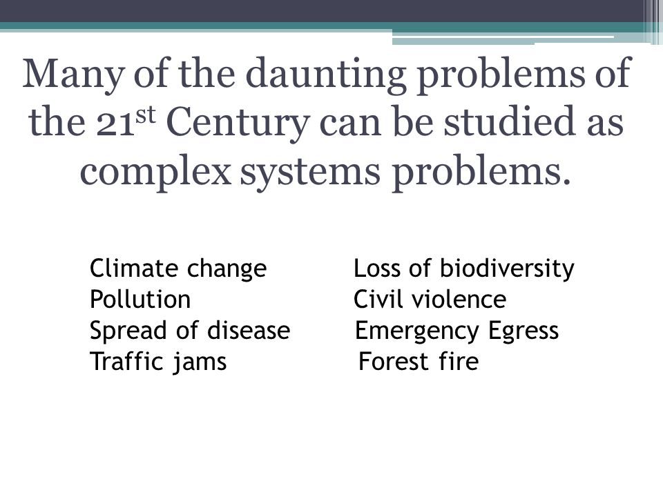 Many of the daunting problems of the 21st Century can be studied as complex systems problems.