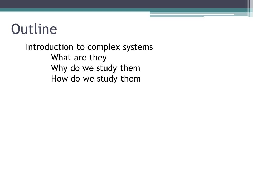 Outline Introduction to complex systems What are they Why do we study them How do we study them