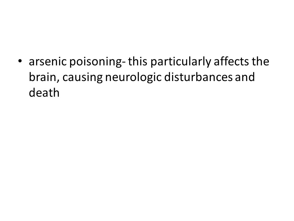 arsenic poisoning- this particularly affects the brain, causing neurologic disturbances and death