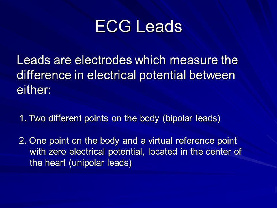ECG Leads Leads are electrodes which measure the difference in electrical potential between either: