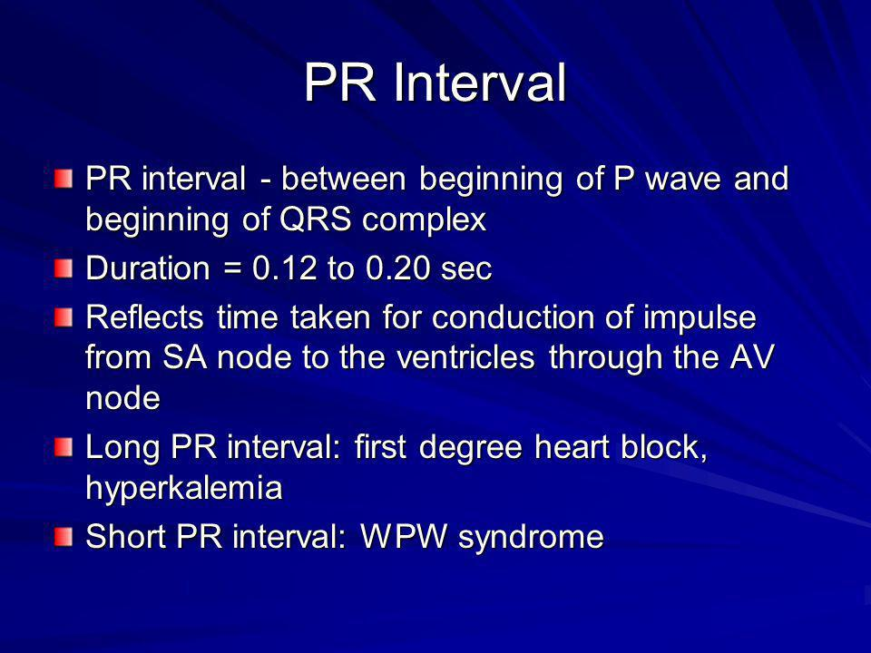 PR Interval PR interval - between beginning of P wave and beginning of QRS complex. Duration = 0.12 to 0.20 sec.