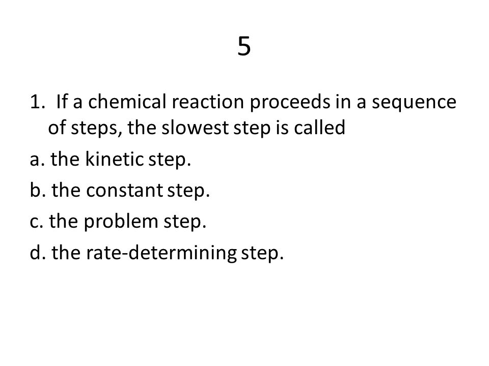 5 1. If a chemical reaction proceeds in a sequence of steps, the slowest step is called. a. the kinetic step.