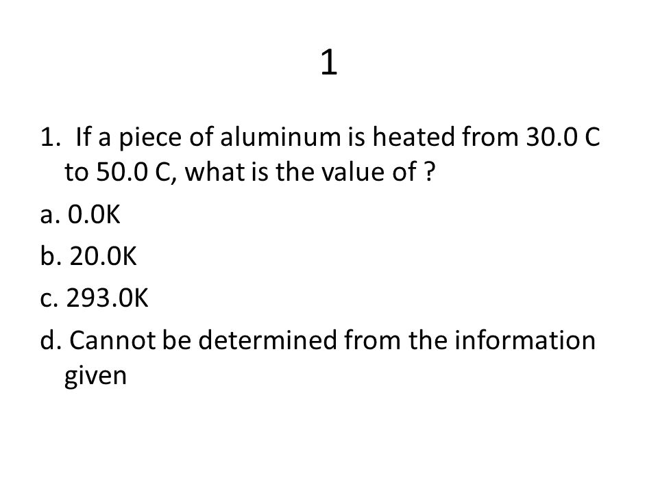 1 1. If a piece of aluminum is heated from 30.0 C to 50.0 C, what is the value of a. 0.0K. b. 20.0K.