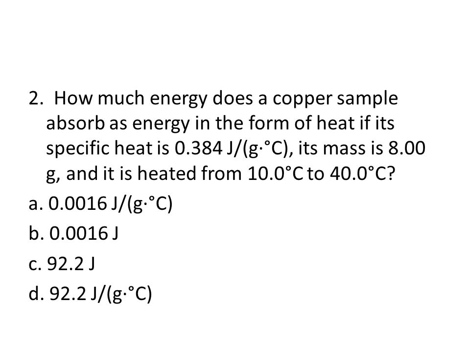 2. How much energy does a copper sample absorb as energy in the form of heat if its specific heat is 0.384 J/(g·°C), its mass is 8.00 g, and it is heated from 10.0°C to 40.0°C