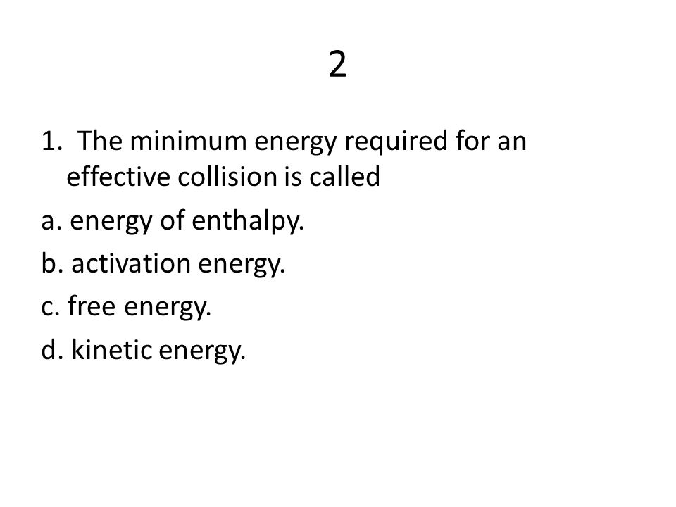 2 1. The minimum energy required for an effective collision is called