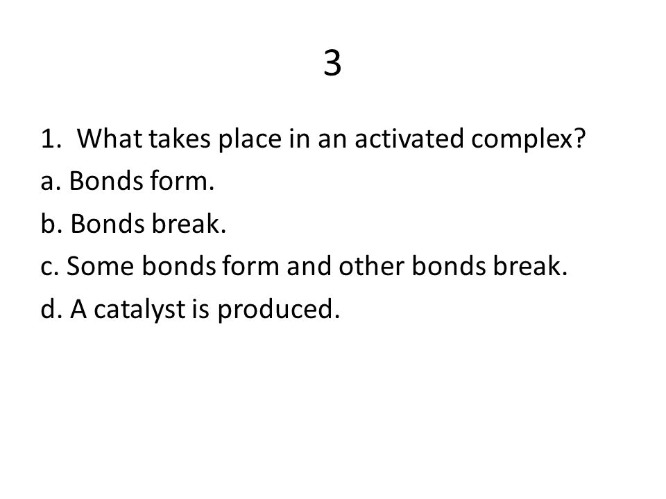 3 1. What takes place in an activated complex a. Bonds form.