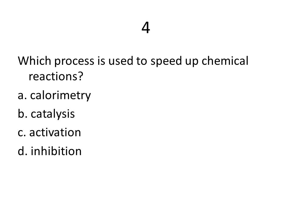 4 Which process is used to speed up chemical reactions a. calorimetry