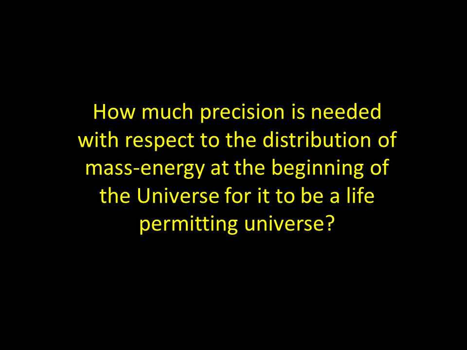 How much precision is needed with respect to the distribution of mass-energy at the beginning of the Universe for it to be a life permitting universe