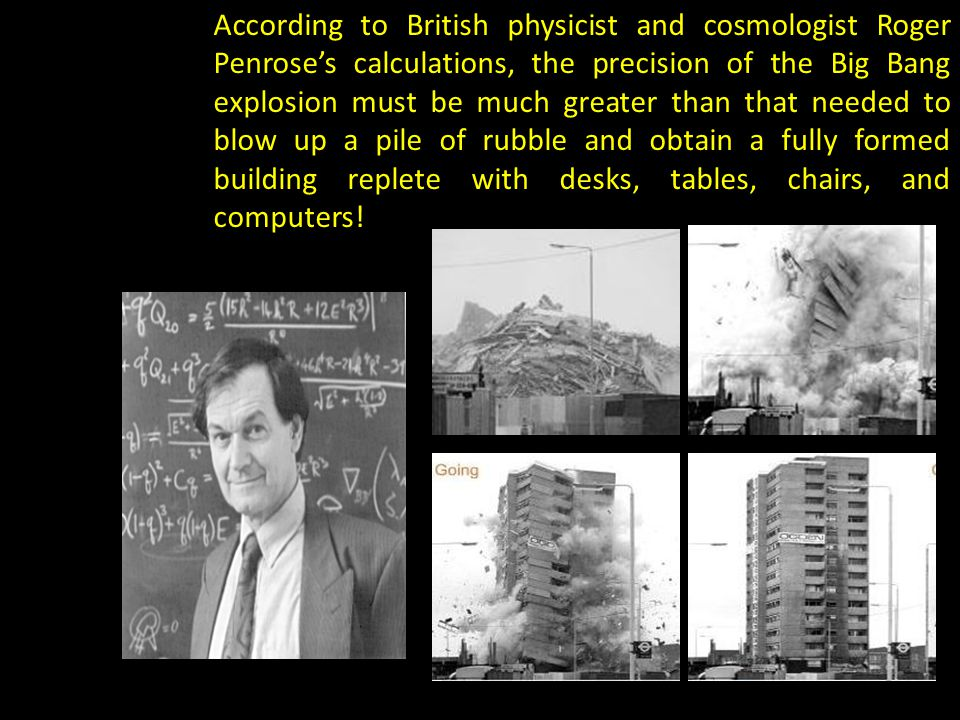 According to British physicist and cosmologist Roger Penrose's calculations, the precision of the Big Bang explosion must be much greater than that needed to blow up a pile of rubble and obtain a fully formed building replete with desks, tables, chairs, and computers!