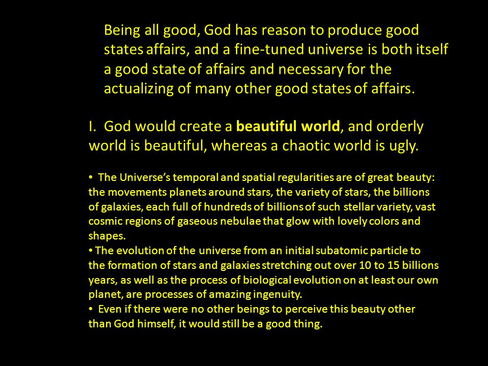 Being all good, God has reason to produce good states affairs, and a fine-tuned universe is both itself a good state of affairs and necessary for the actualizing of many other good states of affairs.