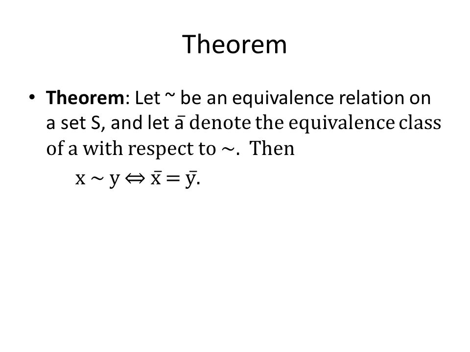Theorem Theorem: Let ~ be an equivalence relation on a set S, and let a̅ denote the equivalence class of a with respect to ~. Then.