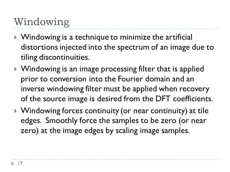 Windowing Windowing is a technique to minimize the artificial distortions injected into the spectrum of an image due to tiling discontinuities.