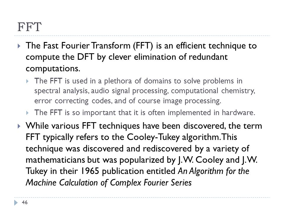 FFT The Fast Fourier Transform (FFT) is an efficient technique to compute the DFT by clever elimination of redundant computations.