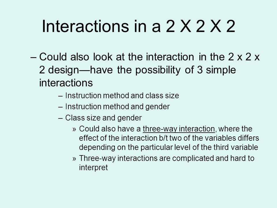 Interactions in a 2 X 2 X 2 Could also look at the interaction in the 2 x 2 x 2 design—have the possibility of 3 simple interactions.
