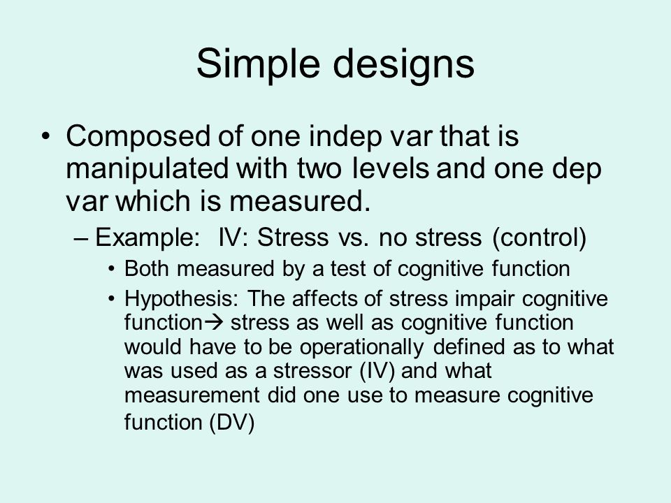 Simple designs Composed of one indep var that is manipulated with two levels and one dep var which is measured.