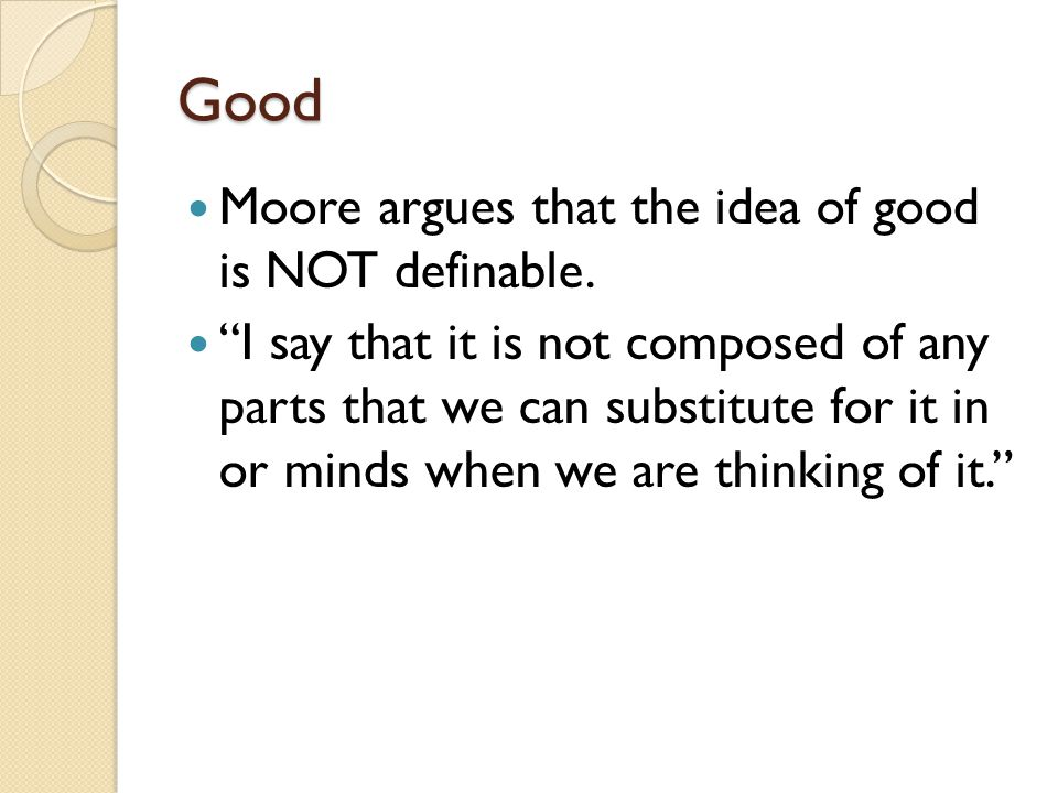 Good Moore argues that the idea of good is NOT definable.