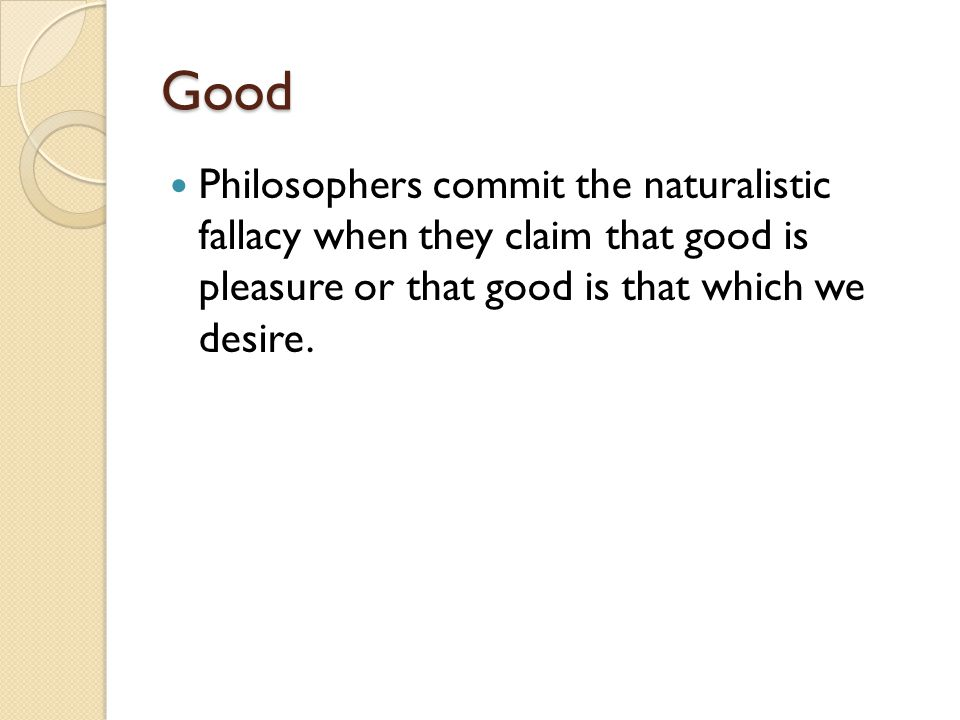Good Philosophers commit the naturalistic fallacy when they claim that good is pleasure or that good is that which we desire.