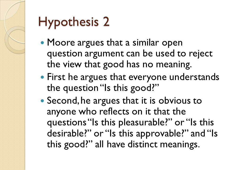 Hypothesis 2 Moore argues that a similar open question argument can be used to reject the view that good has no meaning.