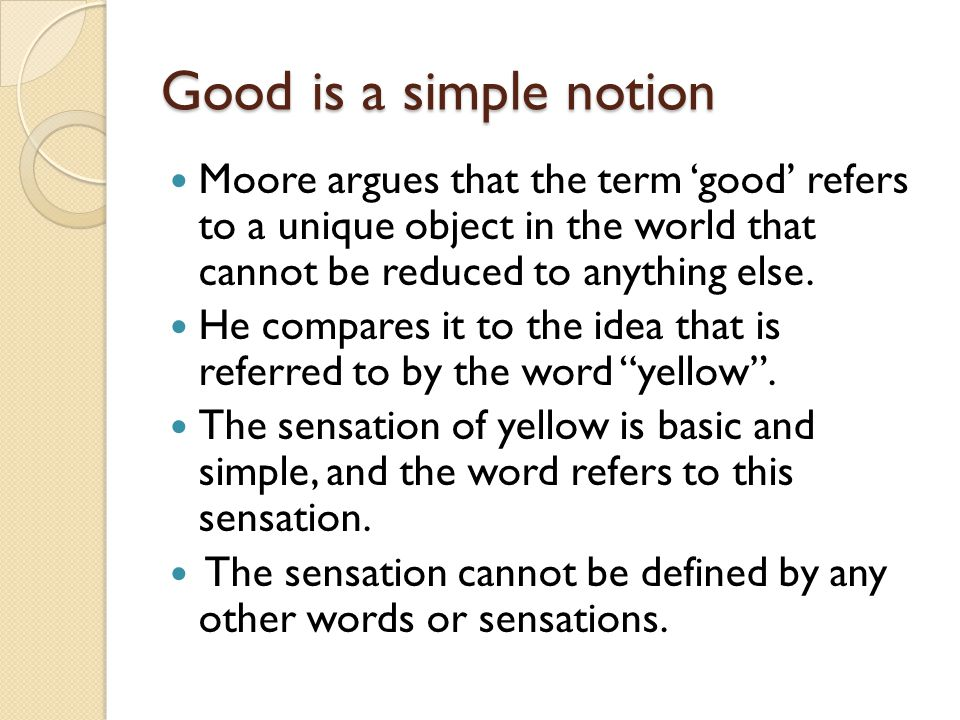 Good is a simple notion Moore argues that the term 'good' refers to a unique object in the world that cannot be reduced to anything else.