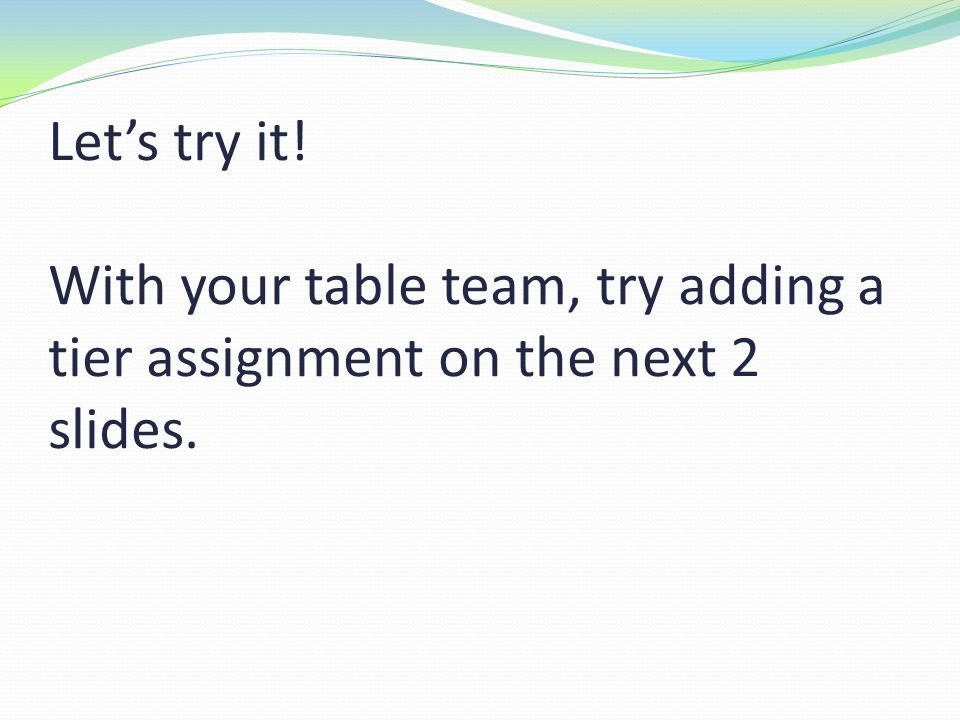 Let's try it! With your table team, try adding a tier assignment on the next 2 slides.