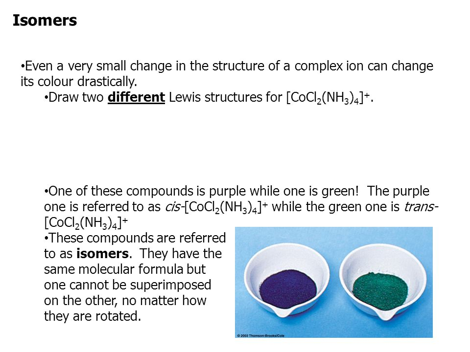 Isomers Even a very small change in the structure of a complex ion can change its colour drastically.