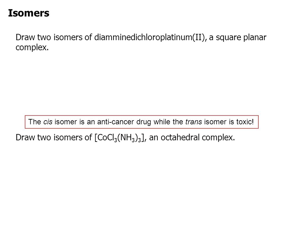 Isomers Draw two isomers of diamminedichloroplatinum(II), a square planar complex. Draw two isomers of [CoCl3(NH3)3], an octahedral complex.