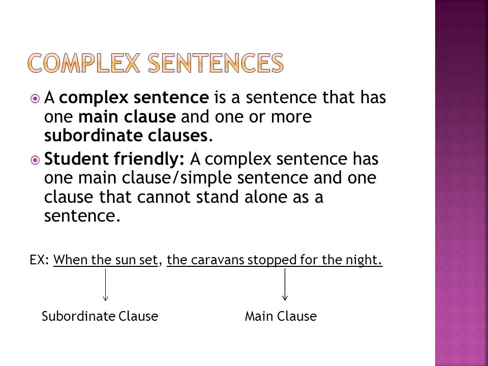 Complex sentences A complex sentence is a sentence that has one main clause and one or more subordinate clauses.