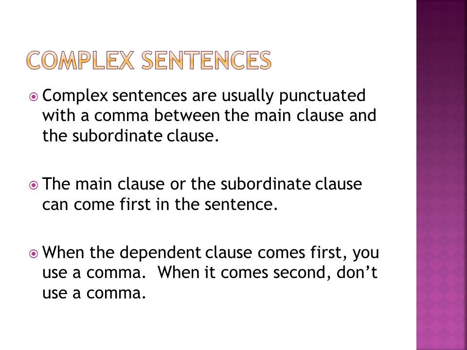 Complex sentences Complex sentences are usually punctuated with a comma between the main clause and the subordinate clause.
