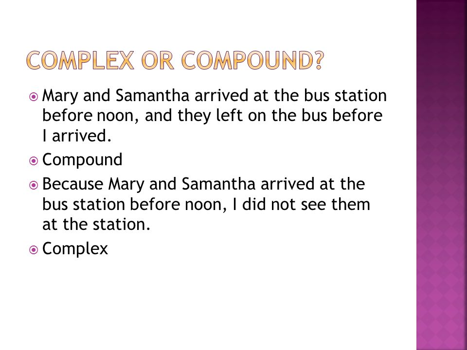 Complex or compound Mary and Samantha arrived at the bus station before noon, and they left on the bus before I arrived.