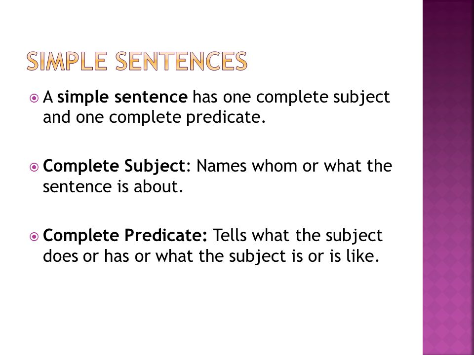 Simple Sentences A simple sentence has one complete subject and one complete predicate.
