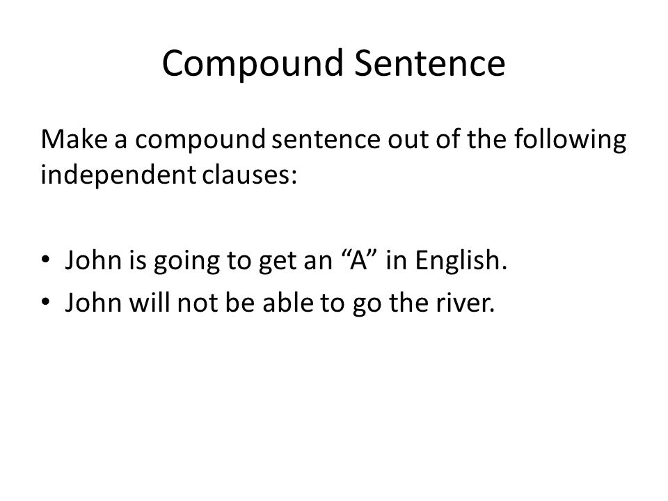 Compound Sentence Make a compound sentence out of the following independent clauses: John is going to get an A in English.