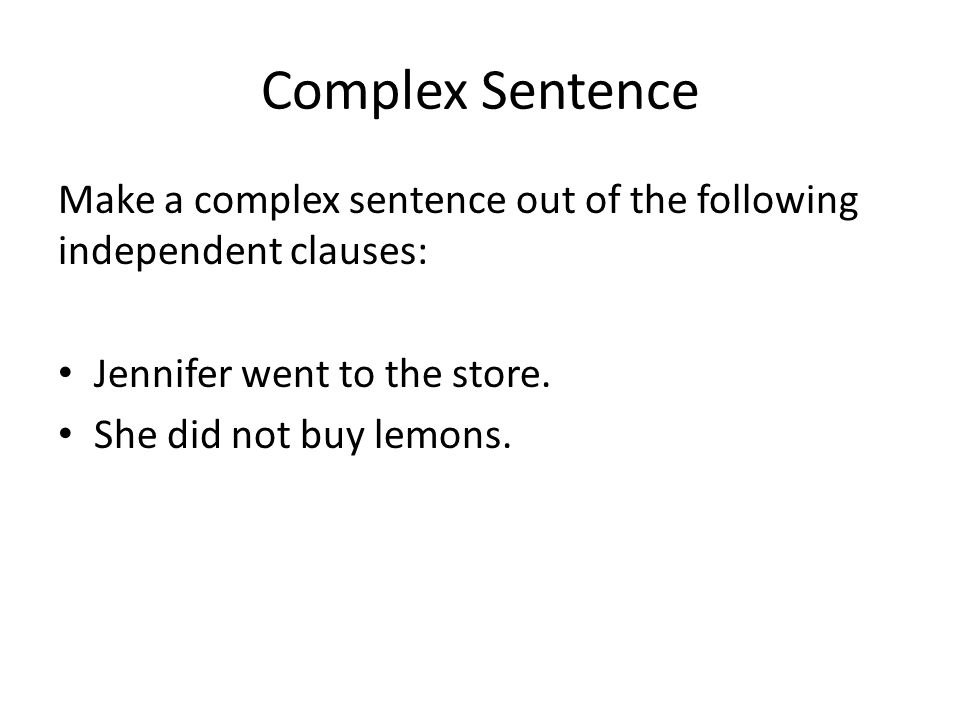 Complex Sentence Make a complex sentence out of the following independent clauses: Jennifer went to the store.
