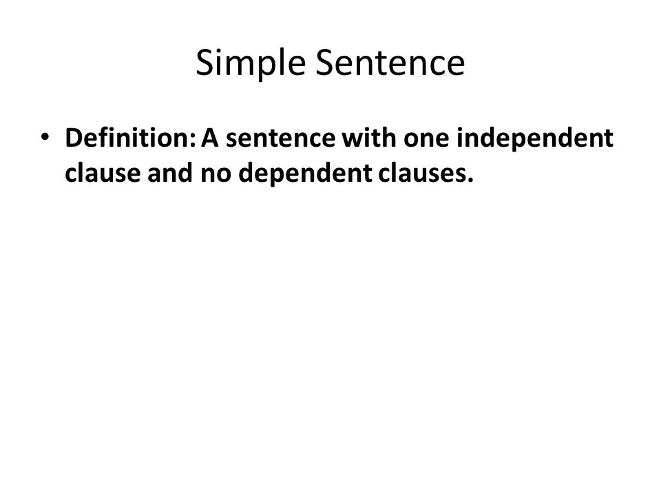 Simple Sentence Definition: A sentence with one independent clause and no dependent clauses.