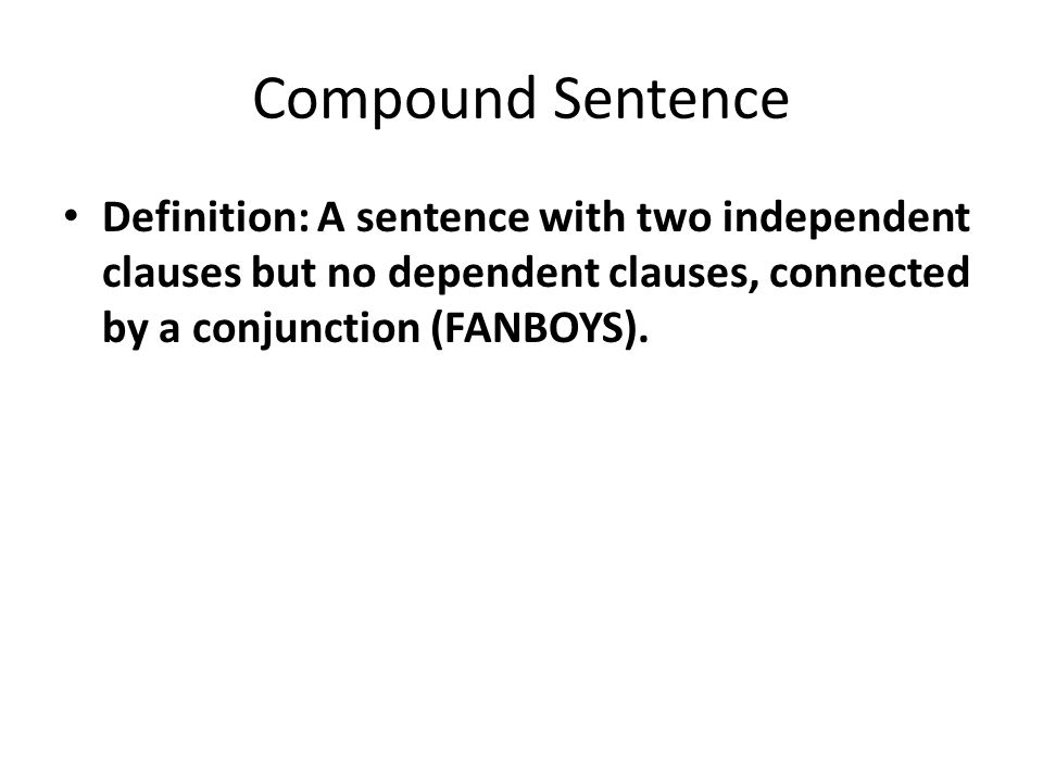 Compound Sentence Definition: A sentence with two independent clauses but no dependent clauses, connected by a conjunction (FANBOYS).