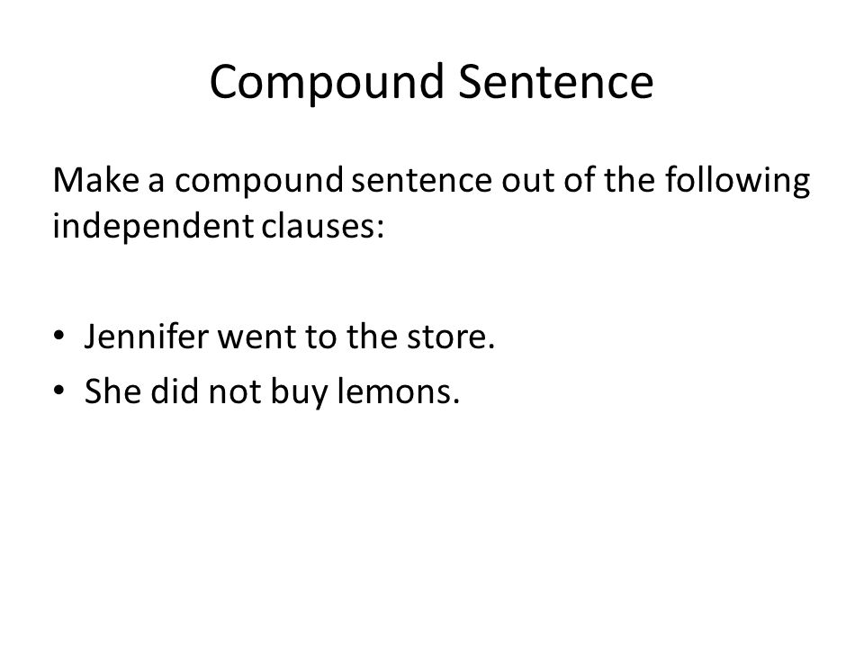 Compound Sentence Make a compound sentence out of the following independent clauses: Jennifer went to the store.