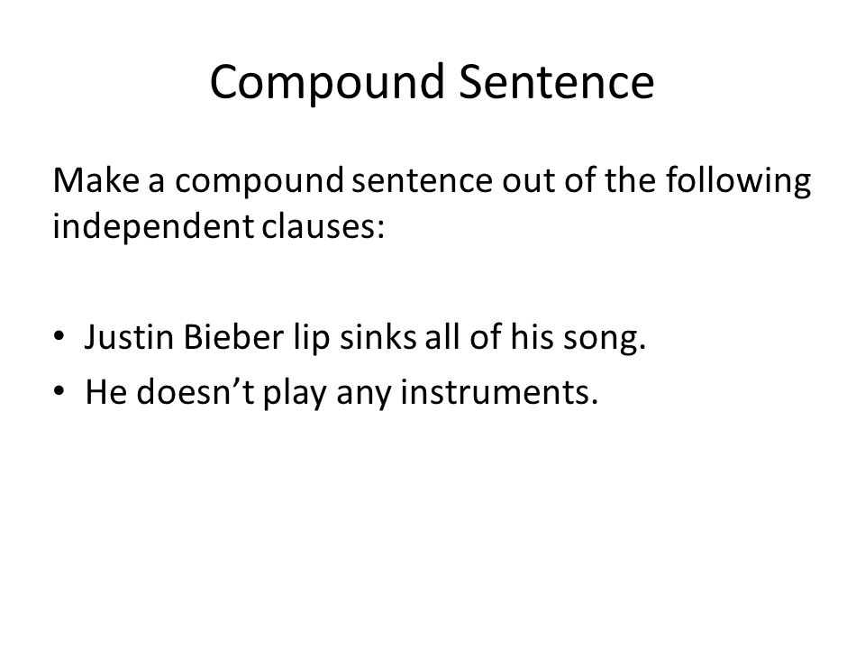 Compound Sentence Make a compound sentence out of the following independent clauses: Justin Bieber lip sinks all of his song.