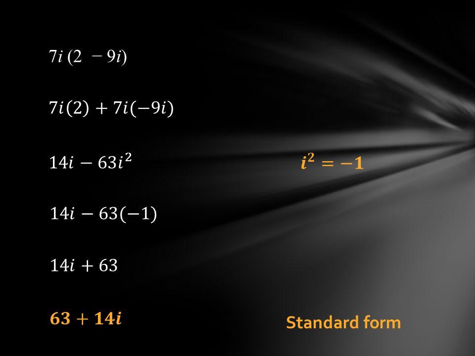 7i (2 − 9i) 7𝑖 2 +7𝑖(−9𝑖) 14𝑖−63 𝑖 2 𝒊 𝟐 =−𝟏 14𝑖−63(−1) 14𝑖+63 𝟔𝟑+𝟏𝟒𝒊 Standard form