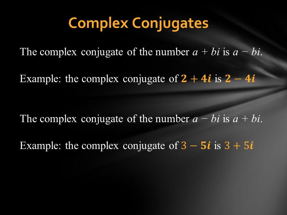 Complex Conjugates The complex conjugate of the number a + bi is a − bi. Example: the complex conjugate of 𝟐+𝟒𝒊 is 𝟐−𝟒𝒊.