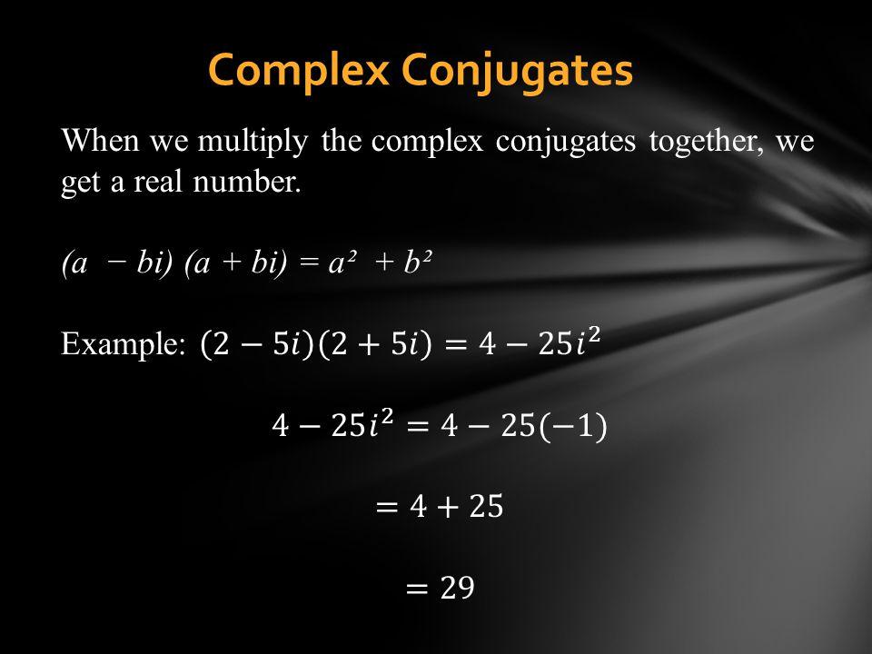 Complex Conjugates When we multiply the complex conjugates together, we get a real number. (a − bi) (a + bi) = a² + b².